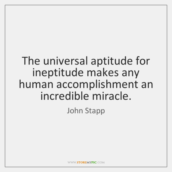 The universal aptitude for ineptitude makes any human accomplishment an incredible miracle.
