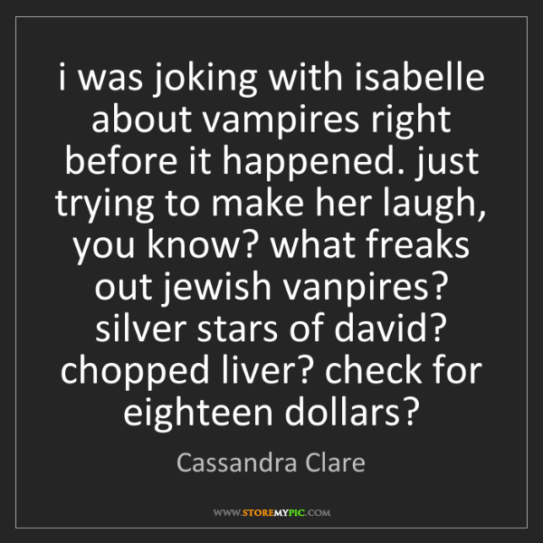 Cassandra Clare: i was joking with isabelle about vampires right before...