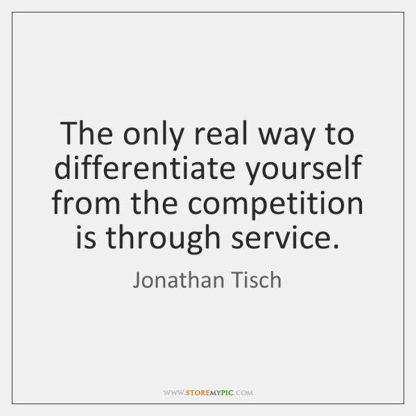 The only real way to differentiate yourself from the competition is through ...