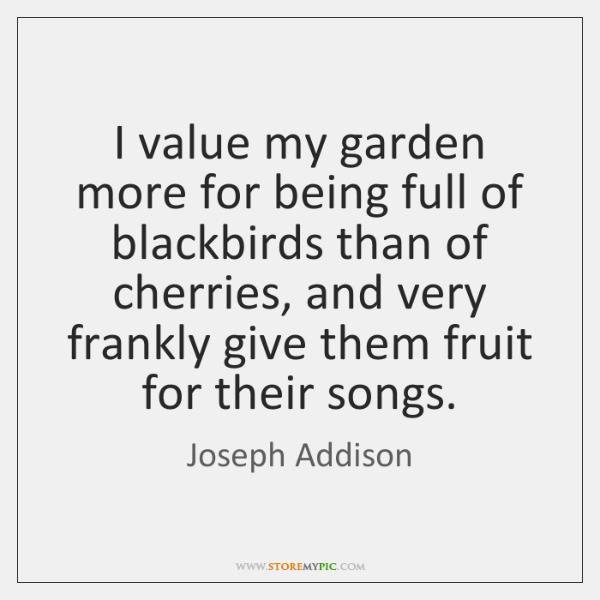 I value my garden more for being full of blackbirds than of ...