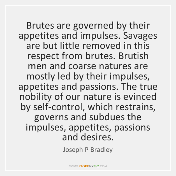 Brutes are governed by their appetites and impulses. Savages are but little ...