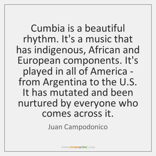 Cumbia is a beautiful rhythm. It's a music that has indigenous, African ...