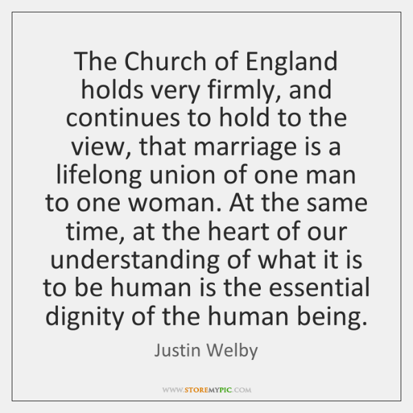 The Church of England holds very firmly, and continues to hold to ...