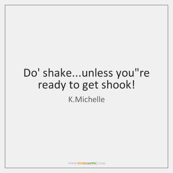 Do' shake...unless you're ready to get shook!