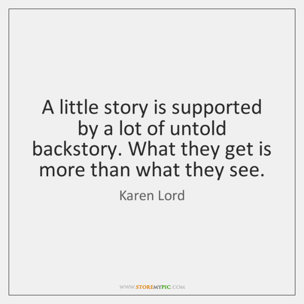 A little story is supported by a lot of untold backstory. What ...