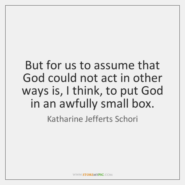 But for us to assume that God could not act in other ...