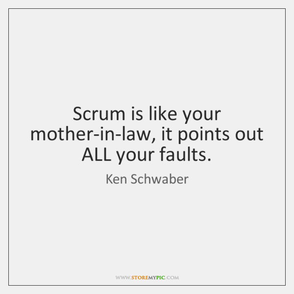 Scrum is like your mother-in-law, it points out ALL your faults.
