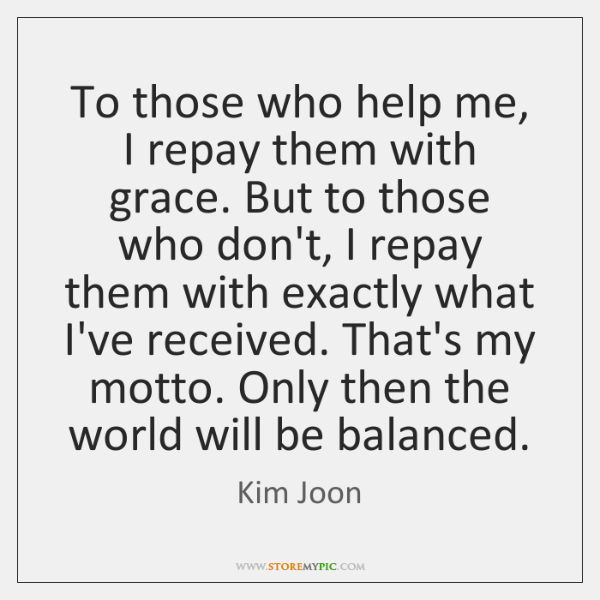 To those who help me, I repay them with grace. But to ...