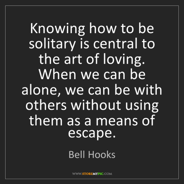 Bell Hooks: Knowing how to be solitary is central to the art of loving....