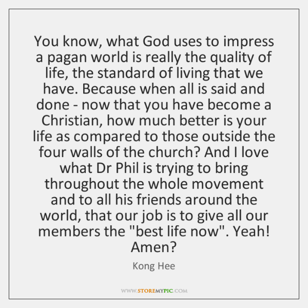 You know, what God uses to impress a pagan world is really ...