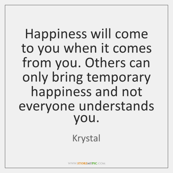 Happiness will come to you when it comes from you. Others can ...