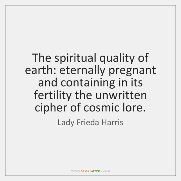 The spiritual quality of earth: eternally pregnant and containing in its fertility ...