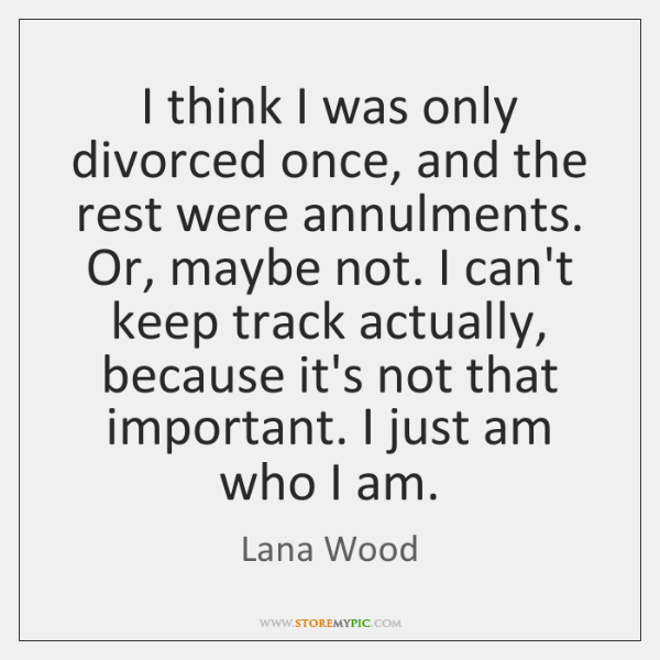 I think I was only divorced once, and the rest were annulments. ...