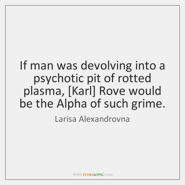 If man was devolving into a psychotic pit of rotted plasma, [Karl] ...