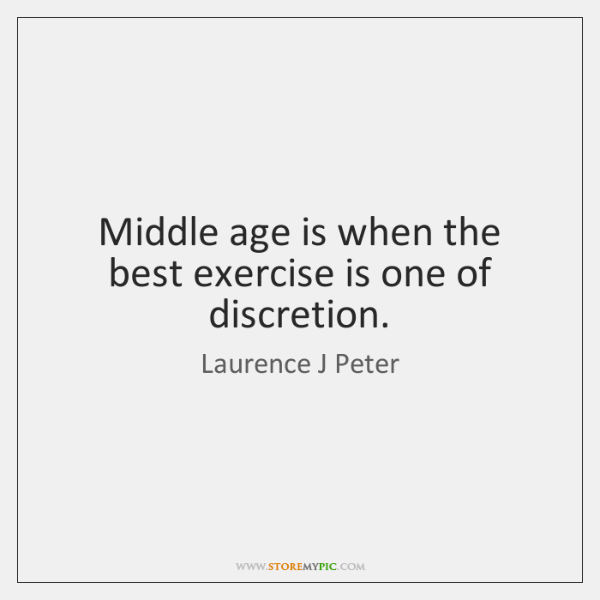 Middle age is when the best exercise is one of discretion.