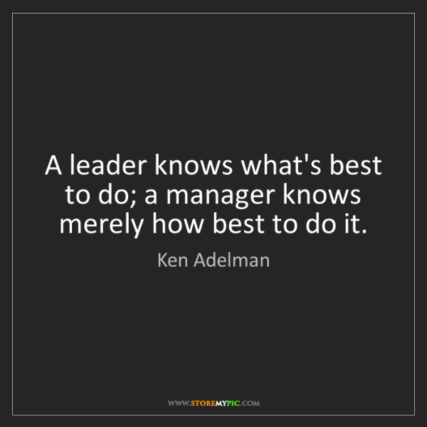 Ken Adelman: A leader knows what's best to do; a manager knows merely...