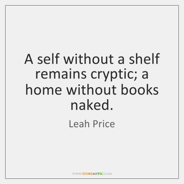 A self without a shelf remains cryptic; a home without books naked.
