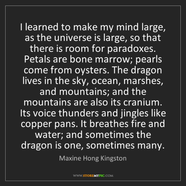 Maxine Hong Kingston: I learned to make my mind large, as the universe is large,...