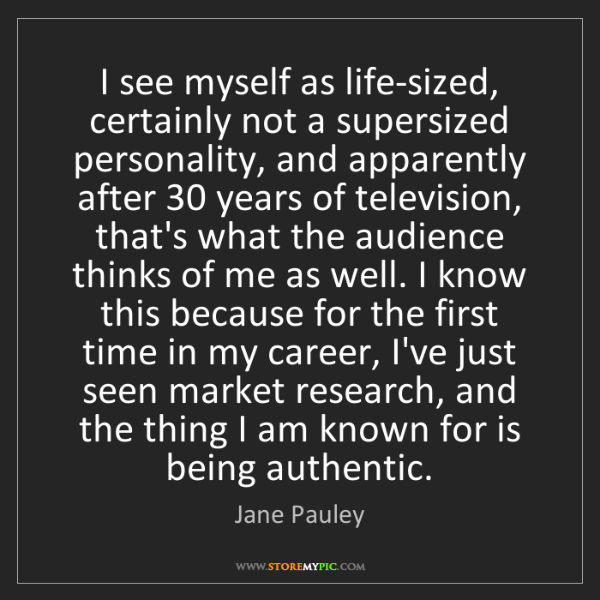Jane Pauley: I see myself as life-sized, certainly not a supersized...