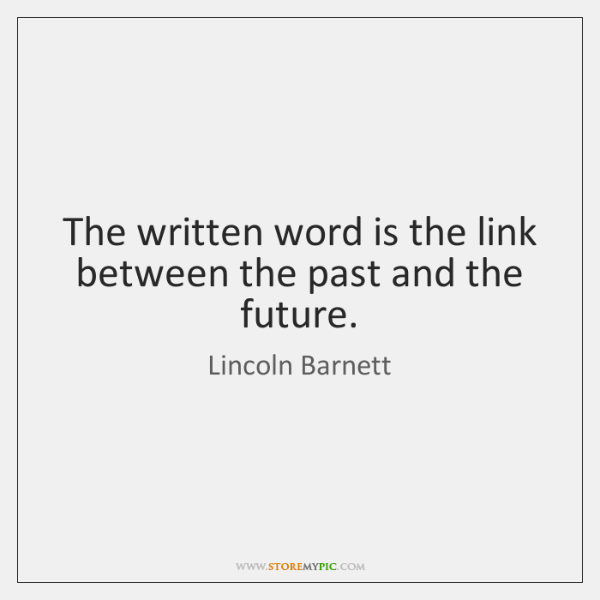 The written word is the link between the past and the future.