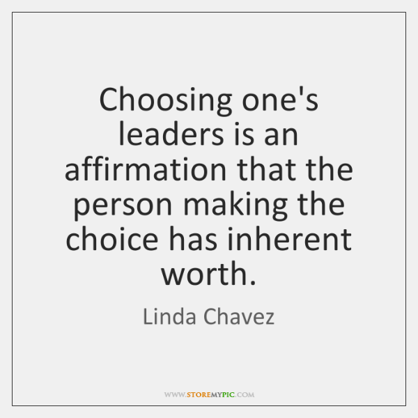 Choosing one's leaders is an affirmation that the person making the choice ...