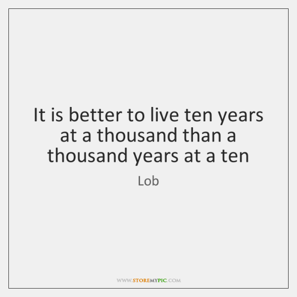 It is better to live ten years at a thousand than a ...