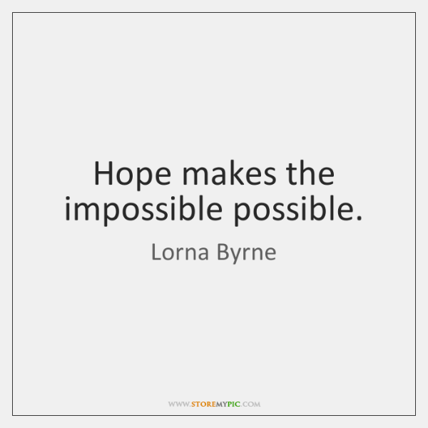 Hope makes the impossible possible.
