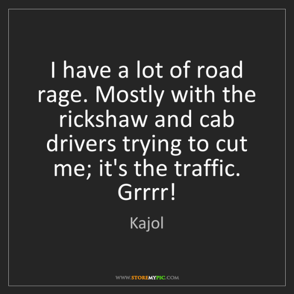 Kajol: I have a lot of road rage. Mostly with the rickshaw and...