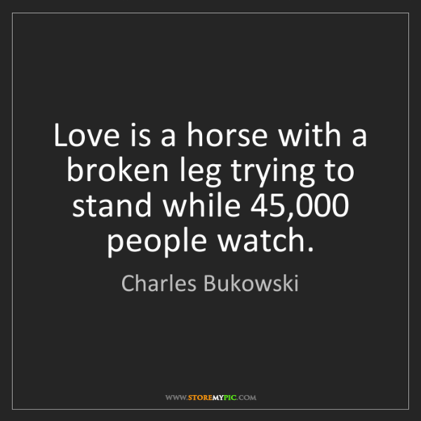 Charles Bukowski: Love is a horse with a broken leg trying to stand while...