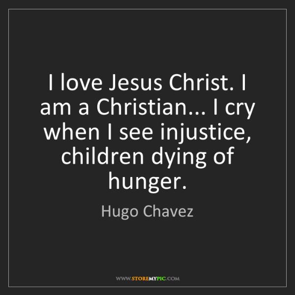 Hugo Chavez: I love Jesus Christ. I am a Christian... I cry when I...