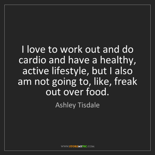 Ashley Tisdale: I love to work out and do cardio and have a healthy,...