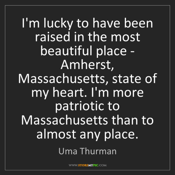 Uma Thurman: I'm lucky to have been raised in the most beautiful place...