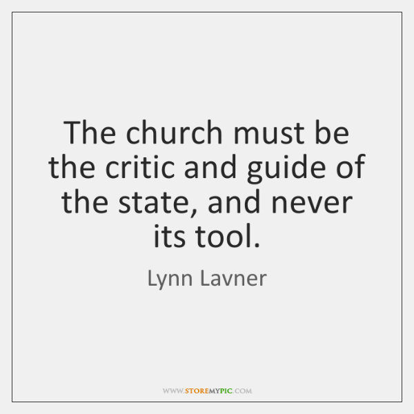 The church must be the critic and guide of the state, and ...