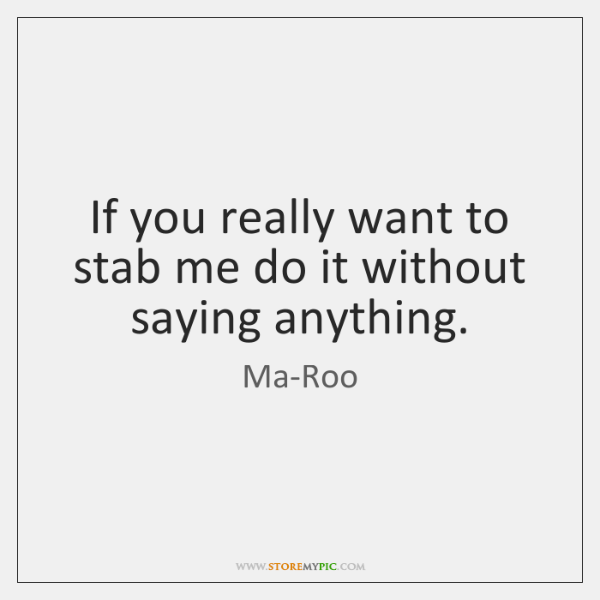 If you really want to stab me do it without saying anything.