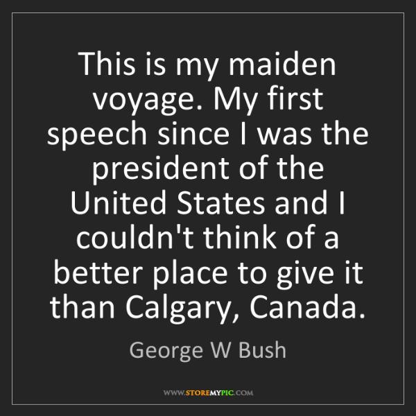 George W Bush: This is my maiden voyage. My first speech since I was...