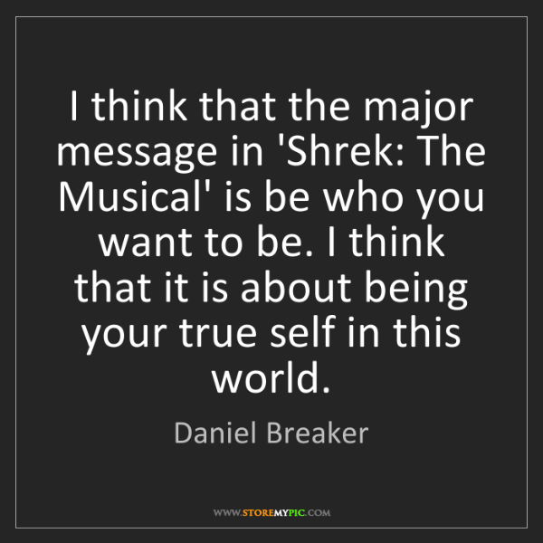 Daniel Breaker: I think that the major message in 'Shrek: The Musical'...