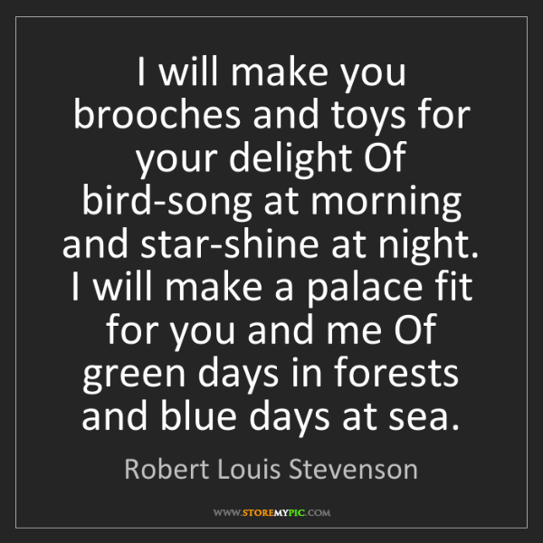 Robert Louis Stevenson: I will make you brooches and toys for your delight Of...