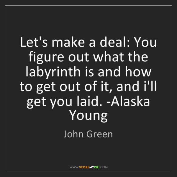 John Green: Let's make a deal: You figure out what the labyrinth...