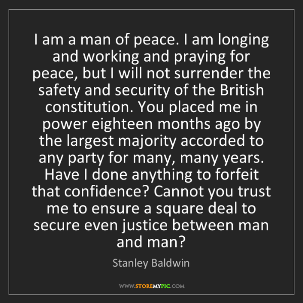 Stanley Baldwin: I am a man of peace. I am longing and working and praying...