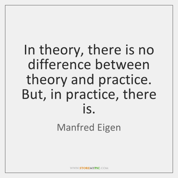 In theory, there is no difference between theory and practice. But, in ...