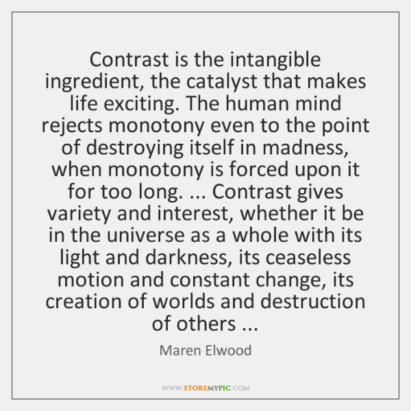 Contrast is the intangible ingredient, the catalyst that makes life exciting. The ...