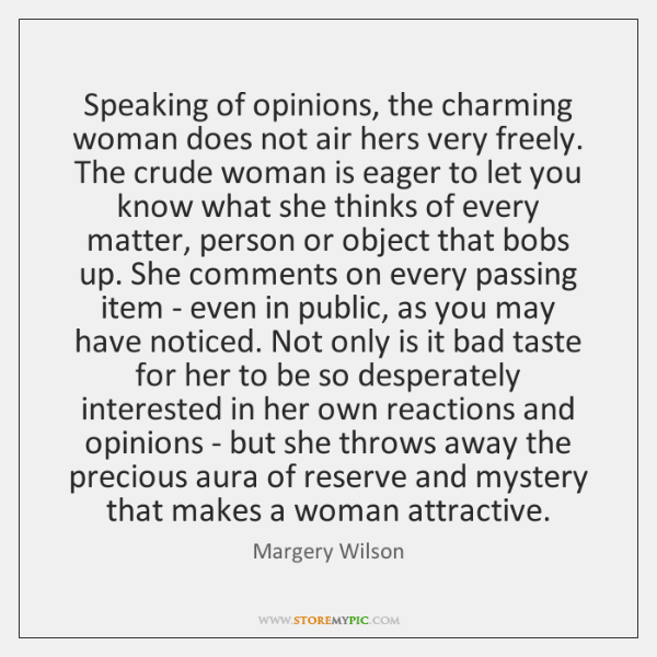 Speaking of opinions, the charming woman does not air hers very freely. ...