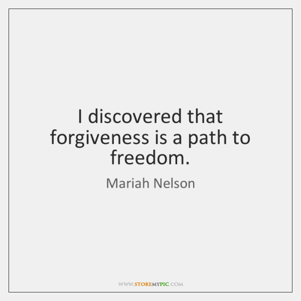 I discovered that forgiveness is a path to freedom.