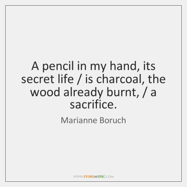 A pencil in my hand, its secret life / is charcoal, the wood ...