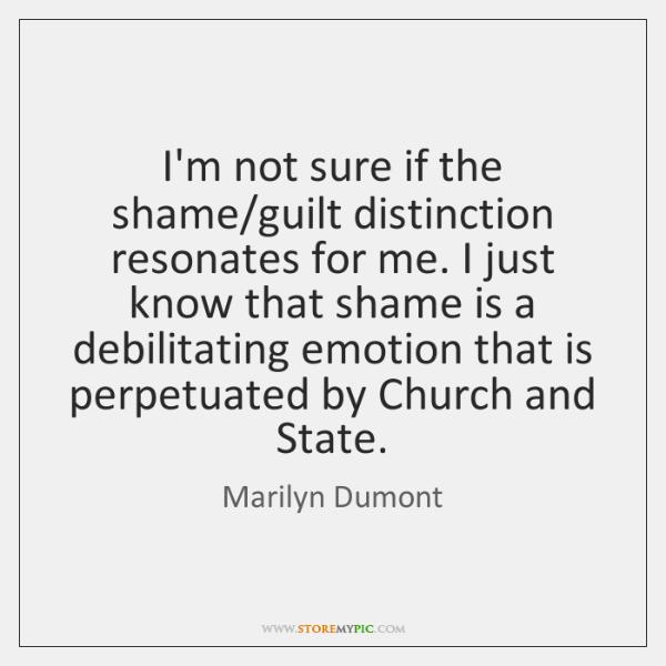 I'm not sure if the shame/guilt distinction resonates for me. I ...