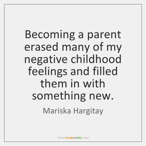 Becoming a parent erased many of my negative childhood feelings and filled ...