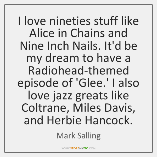 I love nineties stuff like Alice in Chains and Nine Inch Nails. ...