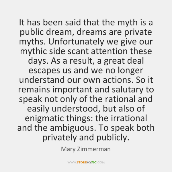 It has been said that the myth is a public dream, dreams ...
