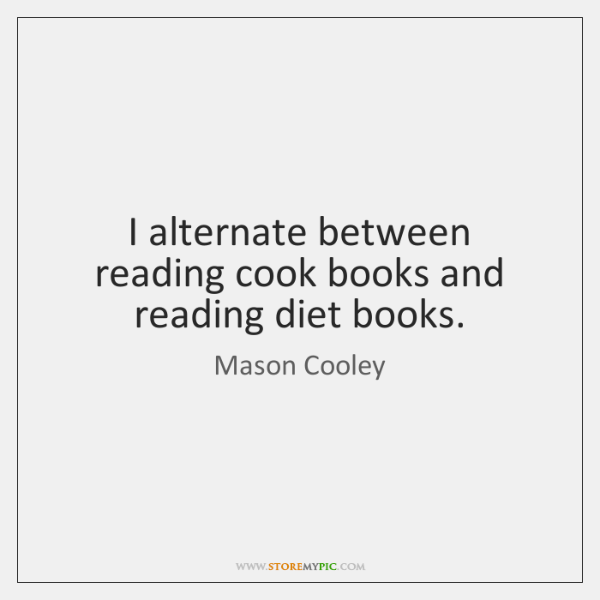 I alternate between reading cook books and reading diet books.