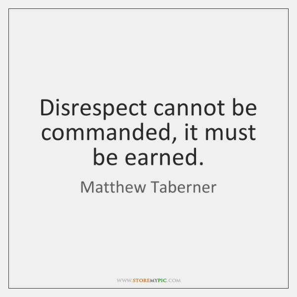 Disrespect cannot be commanded, it must be earned.